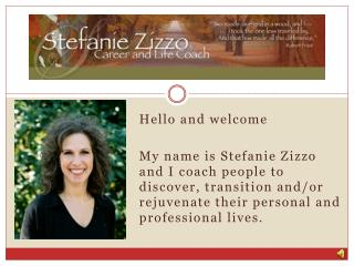 Hello and welcome My name is Stefanie Zizzo and I coach people to discover, transition and/or rejuvenate their personal
