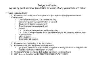 Budget justification A point by point narrative (in addition to forms) of why you need each dollar. Things to remember: