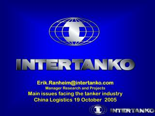 Erik.Ranheim@intertanko.com Manager Research and Projects Main issues facing the tanker industry China Logistics 19 Octo