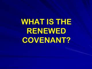 WHAT IS THE RENEWED COVENANT?