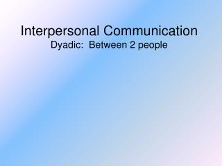 Interpersonal Communication Dyadic:  Between 2 people