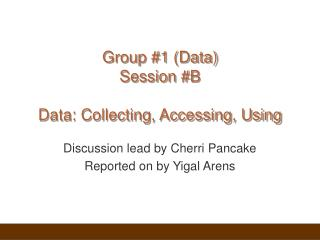 Group #1 (Data) Session #B Data: Collecting, Accessing, Using