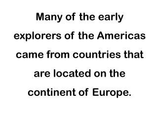 Many of the early  explorers of the Americas  came from countries that  are located on the  continent of Europe.