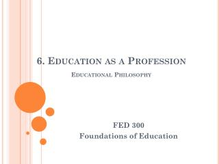 6. Education as a Profession Educational Philosophy