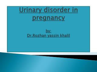 Urinary disorder in pregnancy by: Dr.Rozhan yassin khalil
