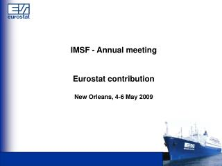 IMSF - Annual meeting Eurostat contribution New Orleans, 4-6 May 2009