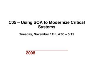 C05 – Using SOA to Modernize Critical Systems Tuesday, November 11th, 4:00 – 5:15