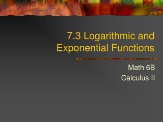 7.3 Logarithmic and Exponential  Functions