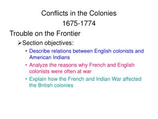 Conflicts in the Colonies 1675-1774 Trouble on the Frontier Section objectives: Describe relations between English colon