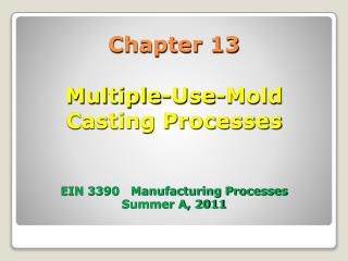 Chapter 13 Multiple-Use-Mold  Casting Processes EIN 3390   Manufacturing Processes Summer A, 2011