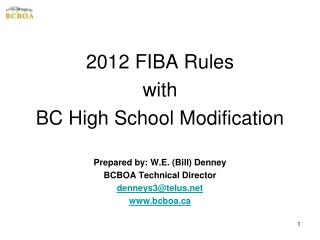 2012 FIBA Rules with  BC High School Modification Prepared by: W.E. (Bill) Denney BCBOA Technical Director denneys3@tel