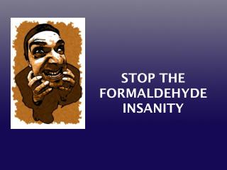 STOP THE FORMALDEHYDE INSANITY