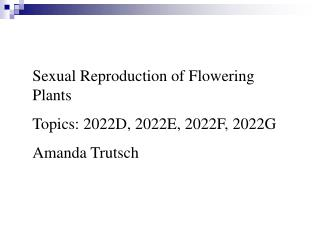 Sexual Reproduction of Flowering Plants Topics: 2022D, 2022E, 2022F, 2022G Amanda Trutsch