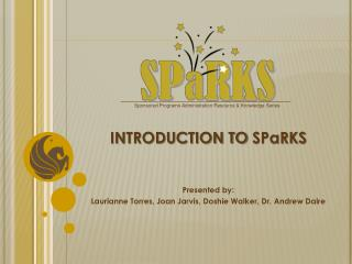 INTRODUCTION TO  SPaRKS Presented by: Laurianne Torres, Joan Jarvis,  Doshie  Walker, Dr.  Andrew  Daire