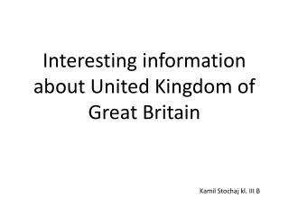 Interesting information about  United  Kingdom of Great Britain