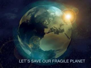 LET`S SAVE OUR FRAGILE PLANET