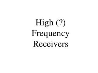 High (?) FrequencyReceivers