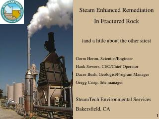 Steam Enhanced Remediation In Fractured Rock (and a little about the other sites) Gorm Heron, Scientist/Engineer Hank So