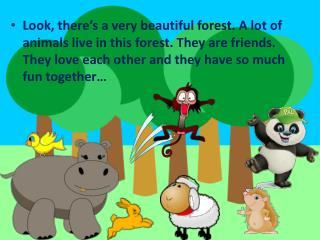 Look, there's a very beautiful forest. A lot of animals live in this forest. They are friends. They love each other and