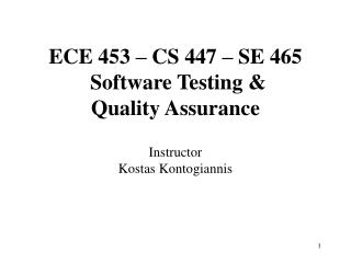 ECE 453 – CS 447 – SE 465  Software Testing &  Quality Assurance Instructor Kostas Kontogiannis