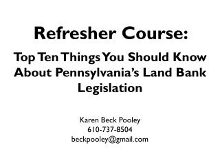 Refresher Course:  Top  Ten Things You Should  Know About  Pennsylvania's Land Bank  Legislation Karen Beck Pooley 610-