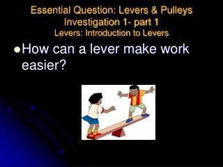 Essential Question: Levers & Pulleys Investigation 1- part 1 Levers: Introduction to Levers
