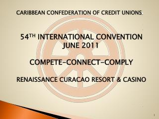Caribbean Confederation of Credit Unions  54 th  International Convention  june  2011 COMPETE-CONNECT-COMPLY renaissance