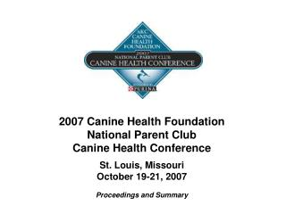 2007 Canine Health Foundation  National Parent Club Canine Health Conference St. Louis, Missouri October 19-21, 2007 Pro