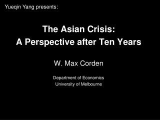 The Asian Crisis: A Perspective after Ten Years W. Max Corden Department of Economics  University of Melbourne