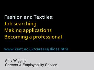 Fashion and Textiles: J ob searching Making applications Becoming a professional www.kent.ac.uk/careers/slides.htm