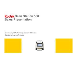 Scan Station 500 Sales Presentation Susan King, WW Marketing, Document Imaging      Distributed Capture Products
