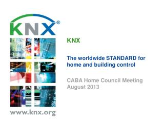 KNX The  worldwide  STANDARD  for home and b uilding control CABA Home Council Meeting August 2013