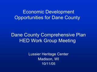 Economic Development Opportunities for Dane County 	 Dane County Comprehensive Plan HED Work Group Meeting