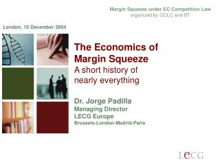 The Economics of  Margin Squeeze A short history of  nearly everything  Dr.  Jorge Padilla Managing Director  LECG Europ