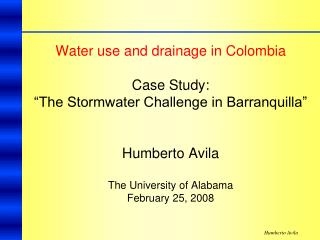 "Water use and drainage in Colombia Case Study:  ""The Stormwater Challenge in Barranquilla""  Humberto Avila The Unive"
