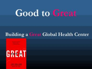 Good to  Great Building a  Great  Global Health Center