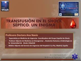 Profesora Doctora Ana Navío  Especialista en Medicina de Urgencias. Coordinadora del Grupo Español de Shock.