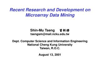 Recent Research and Development on Microarray Data Mining Shin-Mu Tseng  曾新穆 tsengsm@mail.ncku.edu.tw Dept. Comput