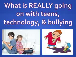 What is  REALLY going o n with teens, technology, & bullying