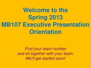 Welcome to the  Spring 2013 MB107 Executive Presentation Orientation Find your team number  and sit together with your t