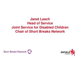 Janet Leach Head of Service Joint Service for Disabled Children Chair of Short Breaks Network