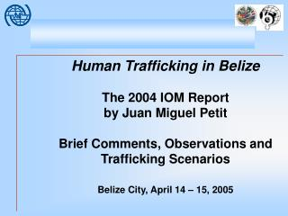 Human Trafficking in Belize The 2004 IOM Report  by Juan Miguel Petit Brief Comments, Observations and Trafficking Scen