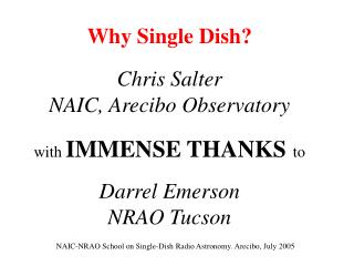 Why Single Dish? Chris Salter NAIC, Arecibo Observatory with  IMMENSE THANKS to Darrel Emerson NRAO Tucson