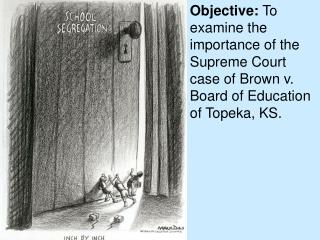 Objective:  To examine the importance of the Supreme Court case of Brown v. Board of Education of Topeka, KS.