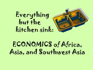 Everything        but the      kitchen sink:    ECONOMICS of Africa,     Asia, and Southwest Asia