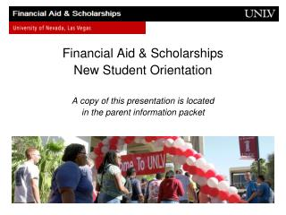 Financial Aid & Scholarships New Student Orientation A copy of this presentation is located in the parent informatio