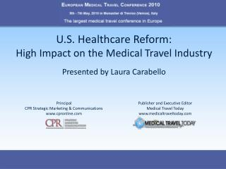 U.S. Healthcare Reform:   High Impact on the Medical Travel Industry Presented by Laura Carabello