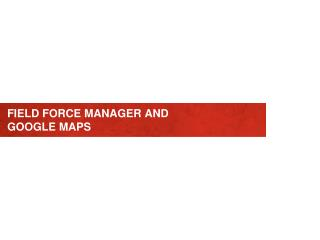 FIELD FORCE MANAGER AND GOOGLE MAPS