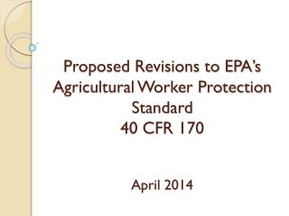 Proposed Revisions to EPA's Agricultural Worker Protection Standard 40 CFR 170 April  2014