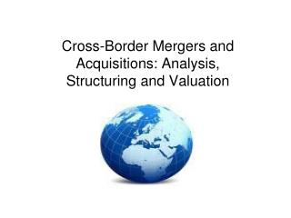 Cross-Border Mergers and Acquisitions: Analysis, Structuring and Valuation